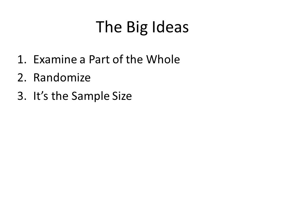 The Big Ideas 1.Examine a Part of the Whole 2.Randomize 3.It's the Sample Size
