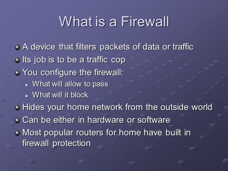 What is a Firewall A device that filters packets of data or traffic Its job is to be a traffic cop You configure the firewall: What will allow to pass What will allow to pass What will it block What will it block Hides your home network from the outside world Can be either in hardware or software Most popular routers for home have built in firewall protection