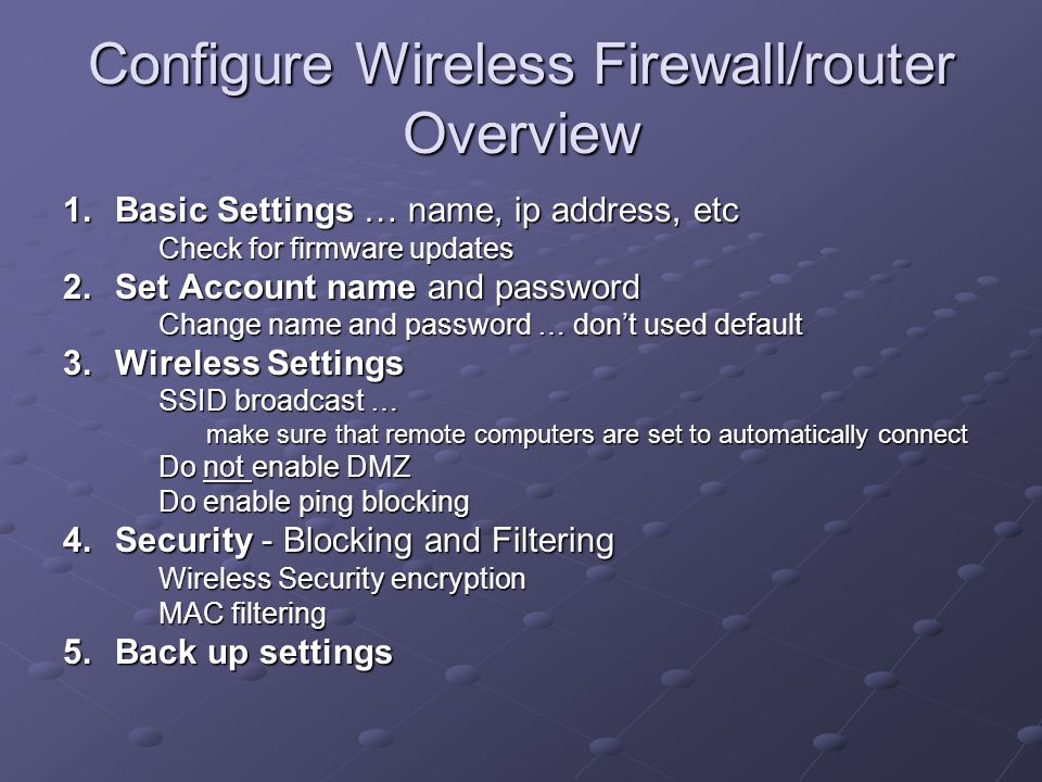 Configure Wireless Firewall/router Overview 1.Basic Settings … name, ip address, etc Check for firmware updates 2.Set Account name and password Change name and password … don't used default 3.Wireless Settings SSID broadcast … make sure that remote computers are set to automatically connect Do not enable DMZ Do enable ping blocking 4.Security - Blocking and Filtering Wireless Security encryption MAC filtering 5.Back up settings