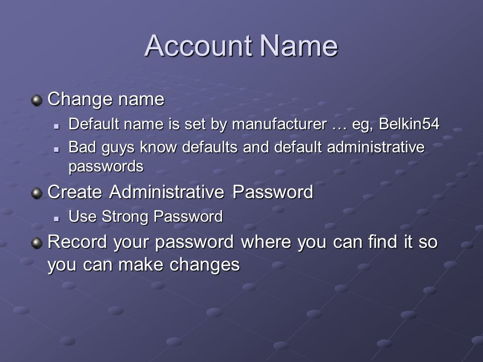 Account Name Change name Default name is set by manufacturer … eg, Belkin54 Default name is set by manufacturer … eg, Belkin54 Bad guys know defaults and default administrative passwords Bad guys know defaults and default administrative passwords Create Administrative Password Use Strong Password Use Strong Password Record your password where you can find it so you can make changes