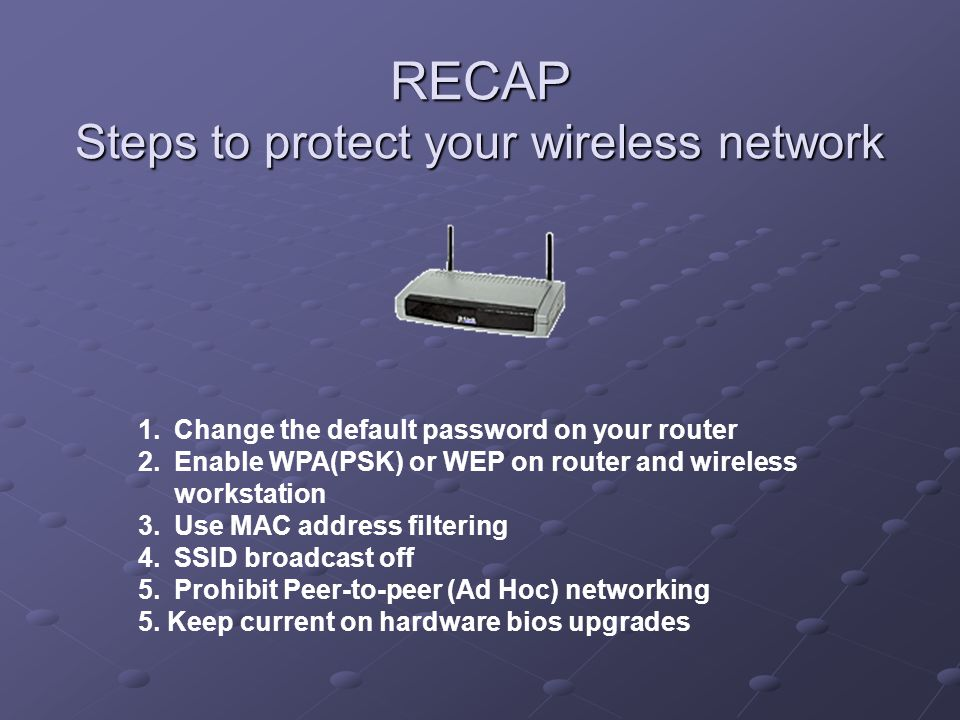 RECAP Steps to protect your wireless network 1.Change the default password on your router 2.