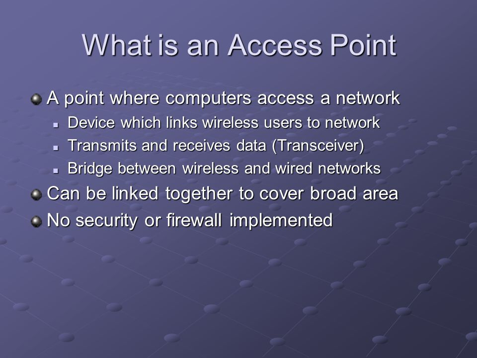 What is an Access Point A point where computers access a network Device which links wireless users to network Device which links wireless users to network Transmits and receives data (Transceiver) Transmits and receives data (Transceiver) Bridge between wireless and wired networks Bridge between wireless and wired networks Can be linked together to cover broad area No security or firewall implemented