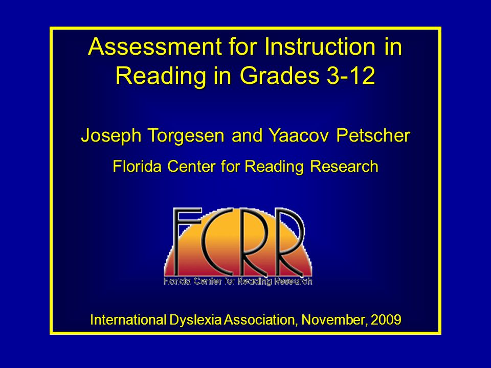 Assessment for Instruction in Reading in Grades 3-12 Joseph Torgesen and Yaacov Petscher Florida Center for Reading Research International Dyslexia Association, November, 2009