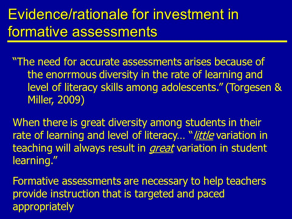 Evidence/rationale for investment in formative assessments The need for accurate assessments arises because of the enorrmous diversity in the rate of learning and level of literacy skills among adolescents. (Torgesen & Miller, 2009) When there is great diversity among students in their rate of learning and level of literacy… little variation in teaching will always result in great variation in student learning. Formative assessments are necessary to help teachers provide instruction that is targeted and paced appropriately