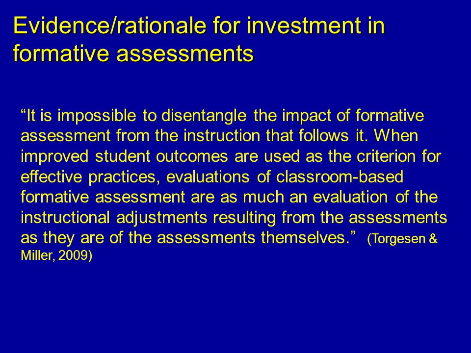 Evidence/rationale for investment in formative assessments It is impossible to disentangle the impact of formative assessment from the instruction that follows it.