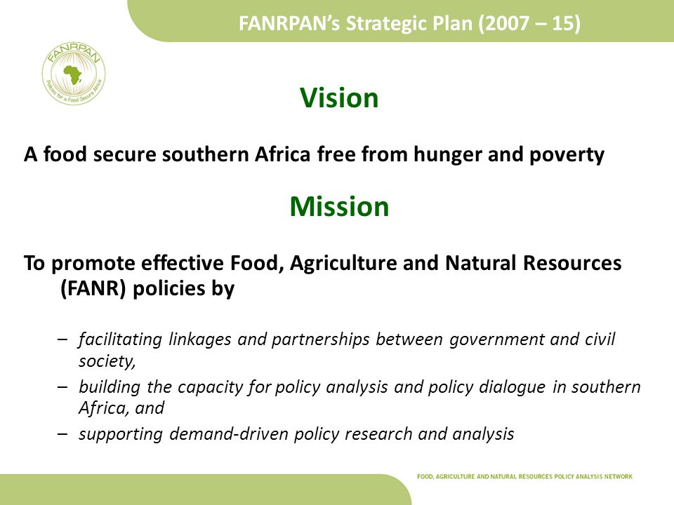 FANRPAN's Strategic Plan (2007 – 15) Vision A food secure southern Africa free from hunger and poverty Mission To promote effective Food, Agriculture and Natural Resources (FANR) policies by –facilitating linkages and partnerships between government and civil society, –building the capacity for policy analysis and policy dialogue in southern Africa, and –supporting demand-driven policy research and analysis