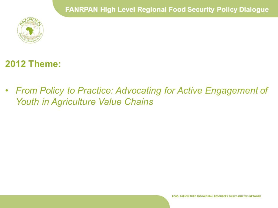 FANRPAN High Level Regional Food Security Policy Dialogue 2012 Theme: From Policy to Practice: Advocating for Active Engagement of Youth in Agriculture Value Chains
