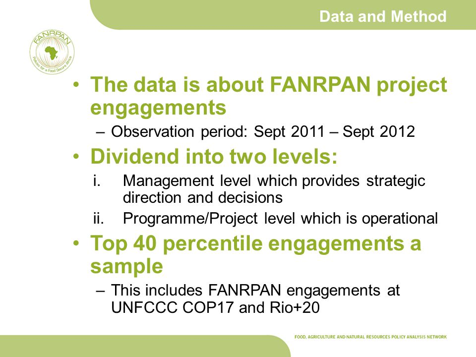 Data and Method The data is about FANRPAN project engagements –Observation period: Sept 2011 – Sept 2012 Dividend into two levels: i.Management level which provides strategic direction and decisions ii.Programme/Project level which is operational Top 40 percentile engagements a sample –This includes FANRPAN engagements at UNFCCC COP17 and Rio+20