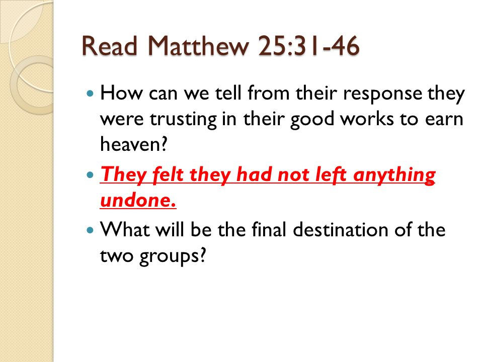 Read Matthew 25:31-46 How can we tell from their response they were trusting in their good works to earn heaven.