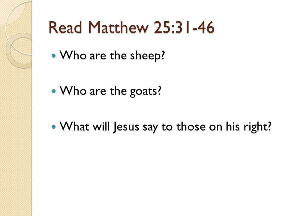 Read Matthew 25:31-46 Who are the sheep. Who are the goats.