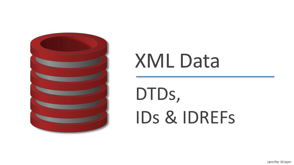 Jennifer Widom XML Data DTDs, IDs & IDREFs