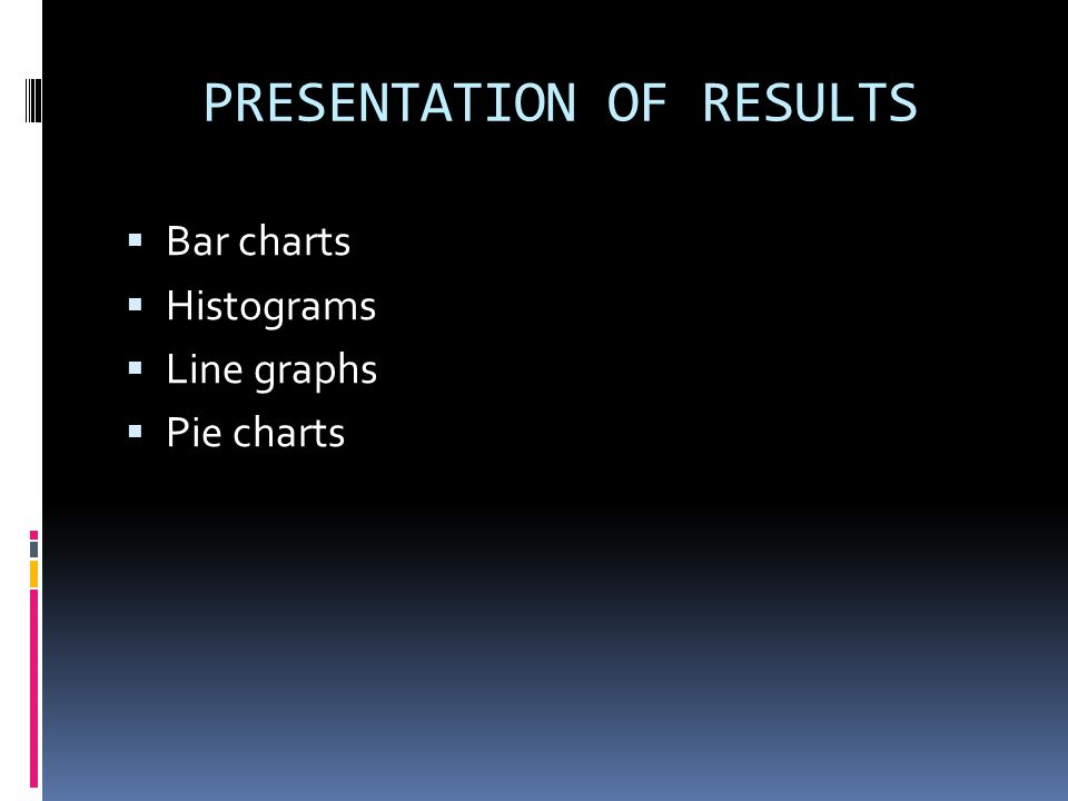 PRESENTATION OF RESULTS  Bar charts  Histograms  Line graphs  Pie charts