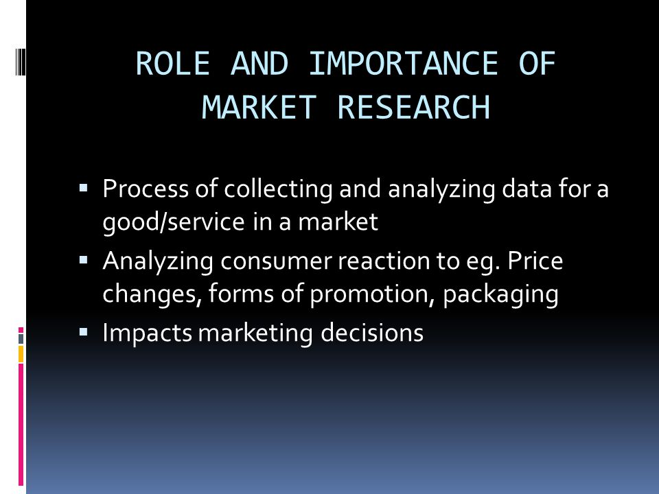 ROLE AND IMPORTANCE OF MARKET RESEARCH  Process of collecting and analyzing data for a good/service in a market  Analyzing consumer reaction to eg.