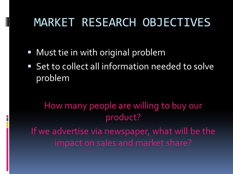MARKET RESEARCH OBJECTIVES  Must tie in with original problem  Set to collect all information needed to solve problem How many people are willing to buy our product.