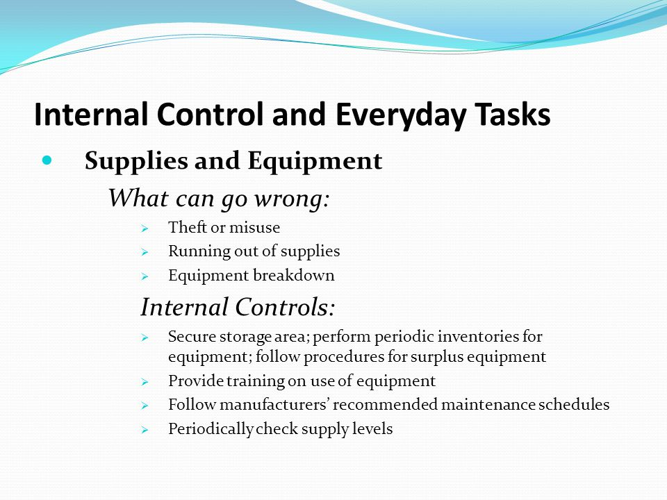Internal Control and Everyday Tasks Supplies and Equipment What can go wrong:  Theft or misuse  Running out of supplies  Equipment breakdown Internal Controls:  Secure storage area; perform periodic inventories for equipment; follow procedures for surplus equipment  Provide training on use of equipment  Follow manufacturers' recommended maintenance schedules  Periodically check supply levels