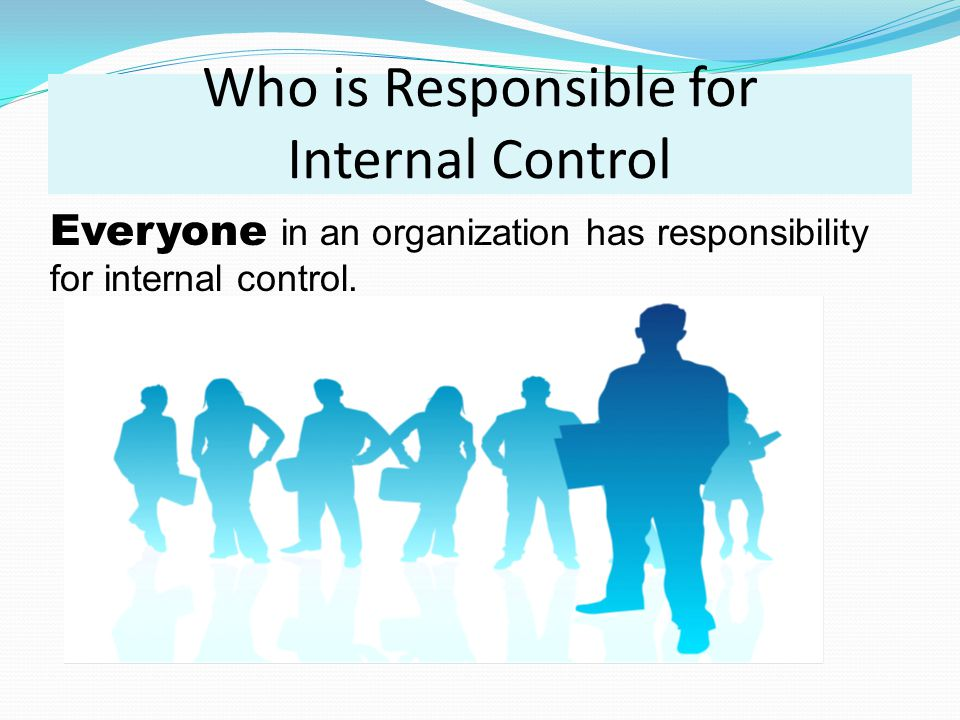 Who is Responsible for Internal Control Everyone in an organization has responsibility for internal control.