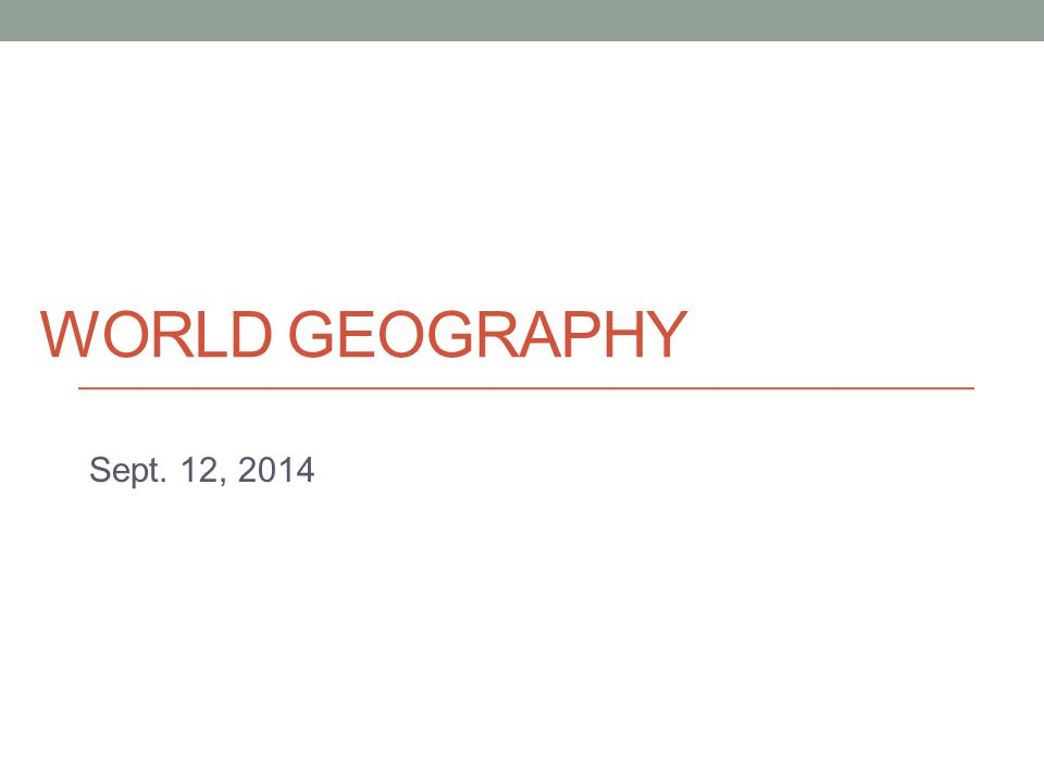 WORLD GEOGRAPHY Sept. 12, 2014