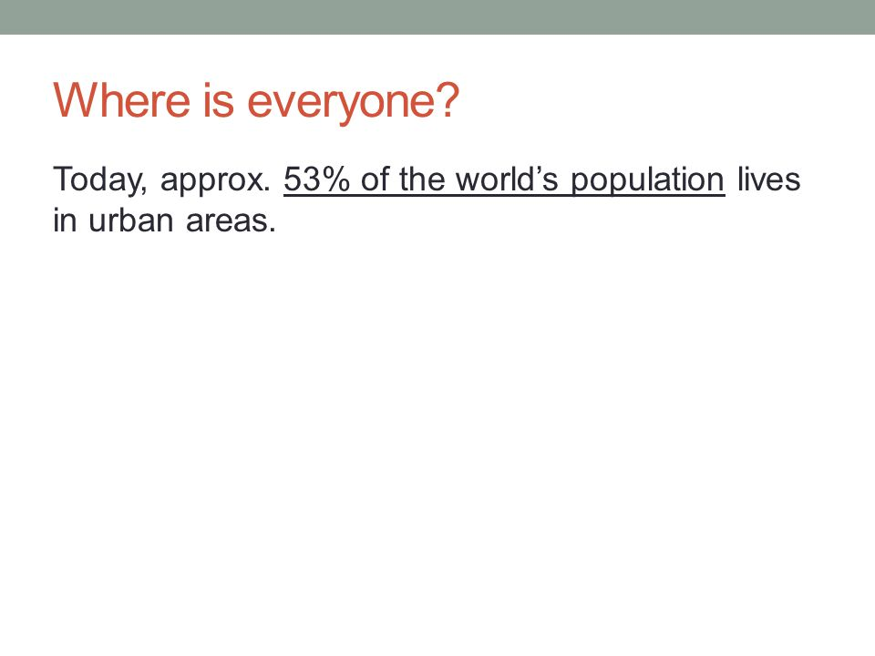 Where is everyone Today, approx. 53% of the world's population lives in urban areas.