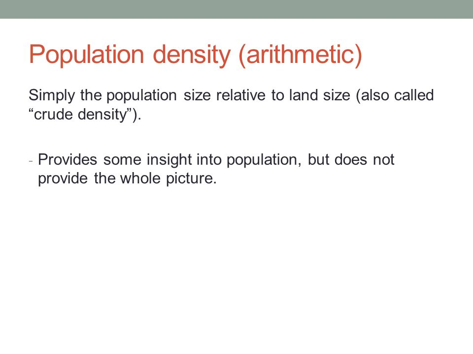 Population density (arithmetic) Simply the population size relative to land size (also called crude density ).