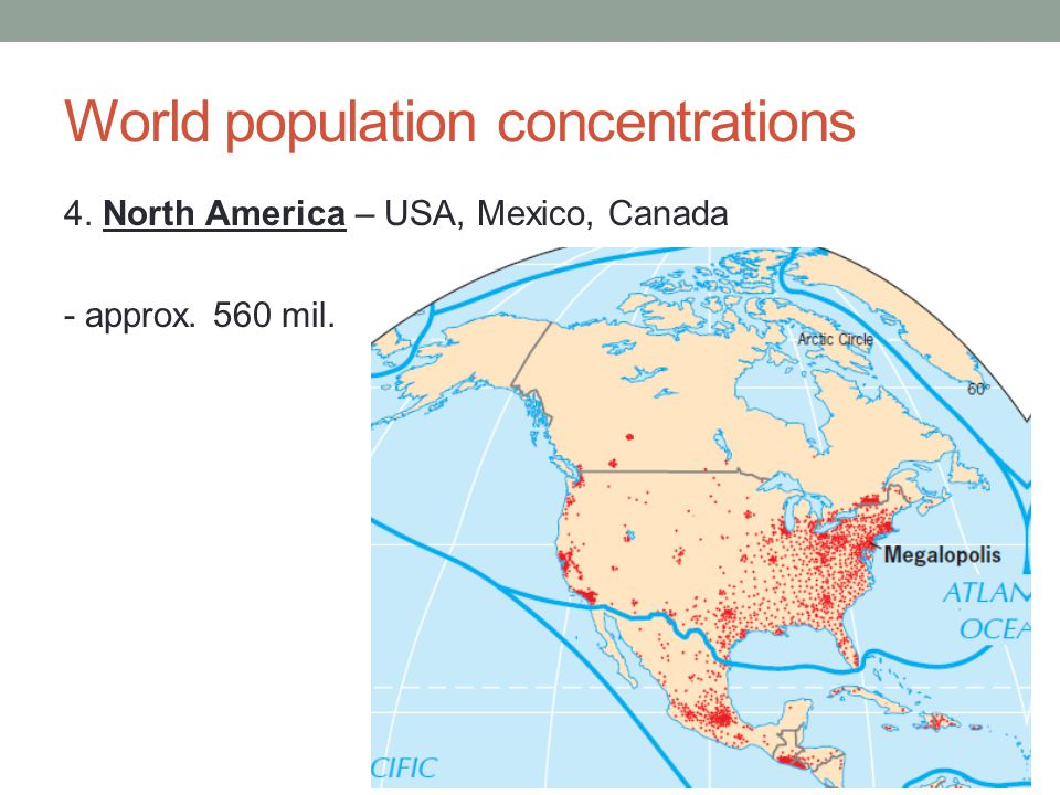 World population concentrations 4. North America – USA, Mexico, Canada - approx. 560 mil.