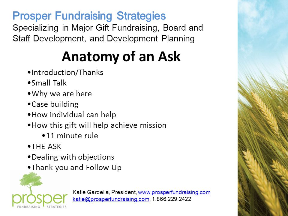 Katie Gardella, President, Anatomy of an Ask Introduction/Thanks Small Talk Why we are here Case building How individual can help How this gift will help achieve mission 11 minute rule THE ASK Dealing with objections Thank you and Follow Up