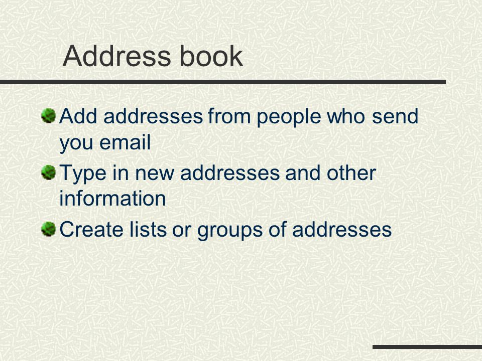 Address book Add addresses from people who send you  Type in new addresses and other information Create lists or groups of addresses