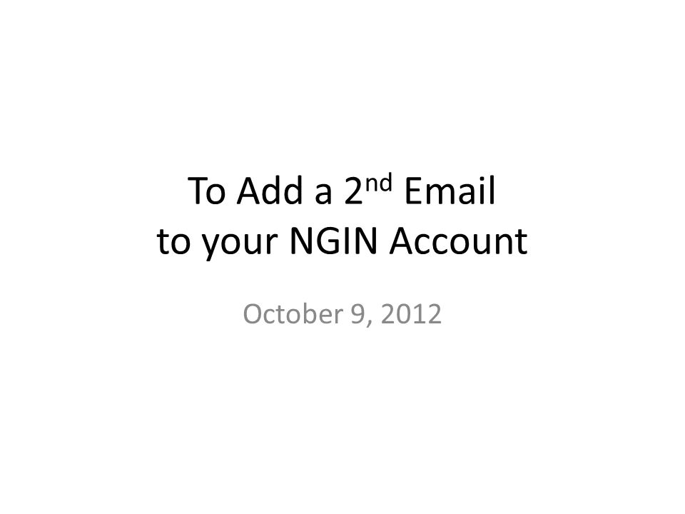 To Add a 2 nd  to your NGIN Account October 9, 2012