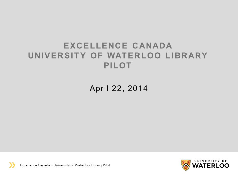 EXCELLENCE CANADA UNIVERSITY OF WATERLOO LIBRARY PILOT April 22, 2014 Excellence Canada – University of Waterloo Library Pilot