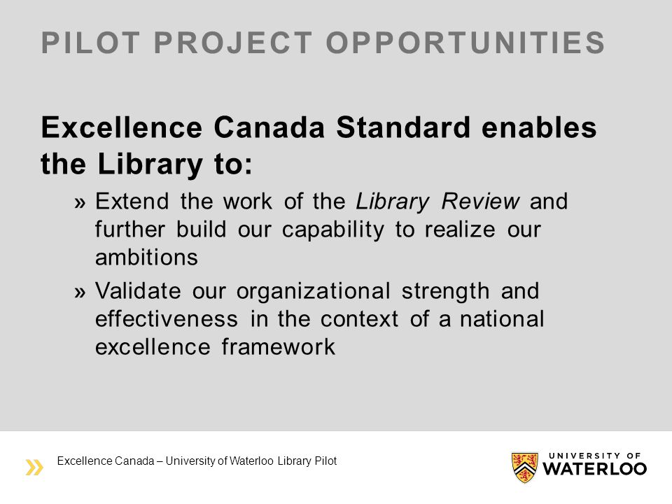 PILOT PROJECT OPPORTUNITIES Excellence Canada Standard enables the Library to: Extend the work of the Library Review and further build our capability to realize our ambitions Validate our organizational strength and effectiveness in the context of a national excellence framework Excellence Canada – University of Waterloo Library Pilot