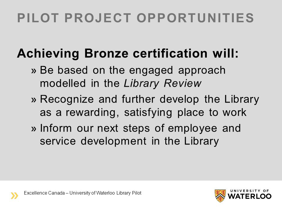 PILOT PROJECT OPPORTUNITIES Achieving Bronze certification will: Be based on the engaged approach modelled in the Library Review Recognize and further develop the Library as a rewarding, satisfying place to work Inform our next steps of employee and service development in the Library Excellence Canada – University of Waterloo Library Pilot