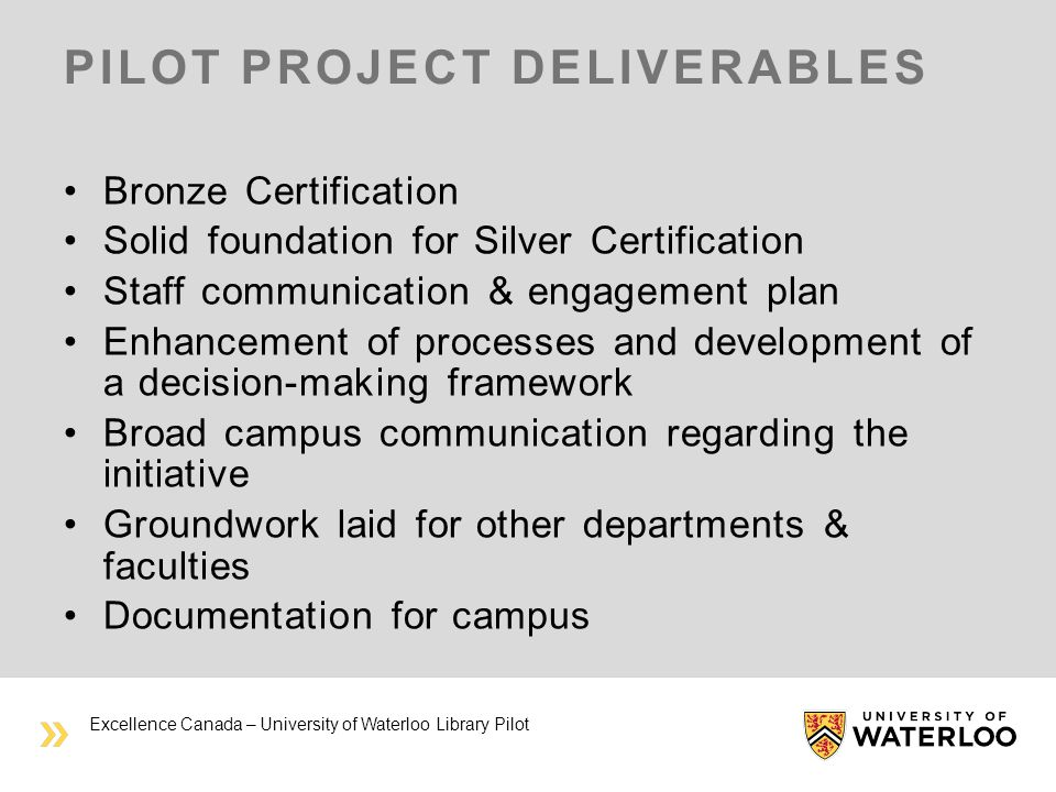 PILOT PROJECT DELIVERABLES Bronze Certification Solid foundation for Silver Certification Staff communication & engagement plan Enhancement of processes and development of a decision-making framework Broad campus communication regarding the initiative Groundwork laid for other departments & faculties Documentation for campus Excellence Canada – University of Waterloo Library Pilot