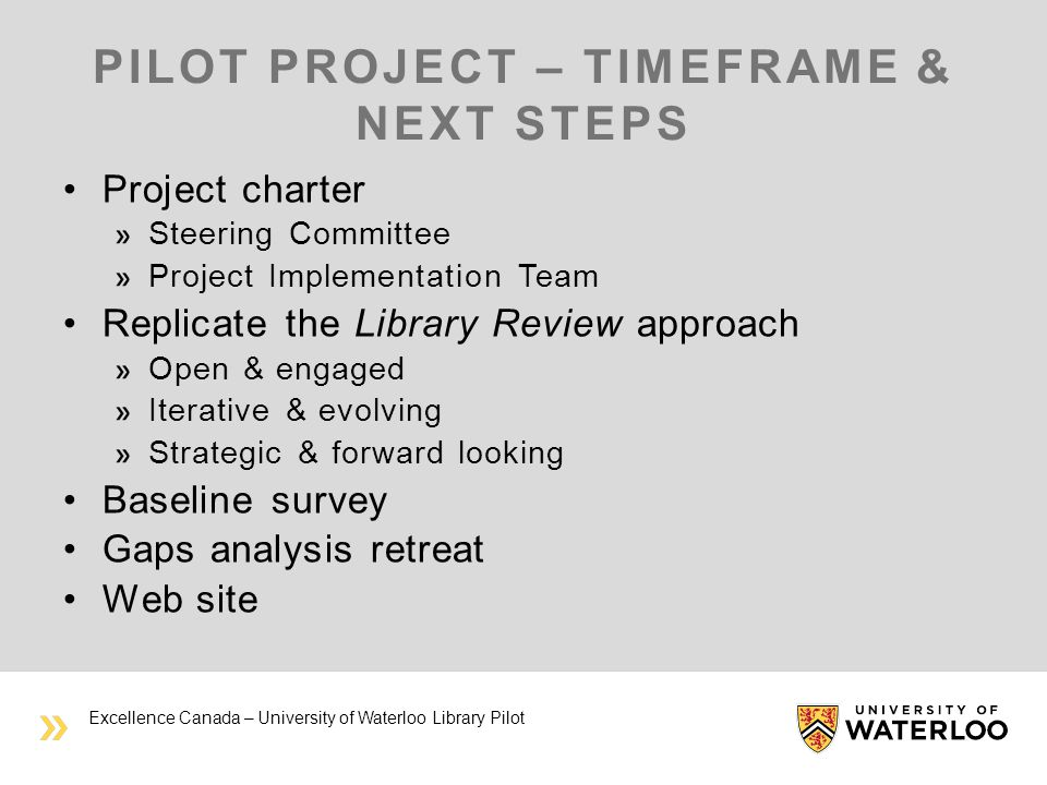 PILOT PROJECT – TIMEFRAME & NEXT STEPS Project charter Steering Committee Project Implementation Team Replicate the Library Review approach Open & engaged Iterative & evolving Strategic & forward looking Baseline survey Gaps analysis retreat Web site Excellence Canada – University of Waterloo Library Pilot