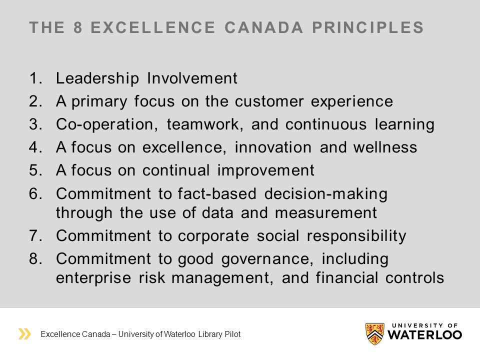 THE 8 EXCELLENCE CANADA PRINCIPLES 1.Leadership Involvement 2.A primary focus on the customer experience 3.Co-operation, teamwork, and continuous learning 4.A focus on excellence, innovation and wellness 5.A focus on continual improvement 6.Commitment to fact-based decision-making through the use of data and measurement 7.Commitment to corporate social responsibility 8.Commitment to good governance, including enterprise risk management, and financial controls Excellence Canada – University of Waterloo Library Pilot