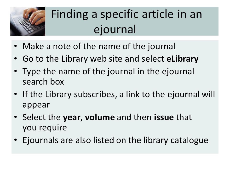Finding a specific article in an ejournal Make a note of the name of the journal Go to the Library web site and select eLibrary Type the name of the journal in the ejournal search box If the Library subscribes, a link to the ejournal will appear Select the year, volume and then issue that you require Ejournals are also listed on the library catalogue