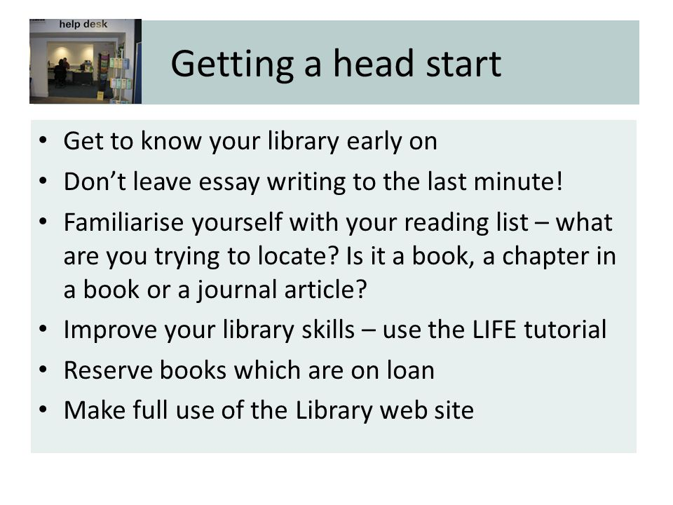 Getting a head start Get to know your library early on Don't leave essay writing to the last minute.