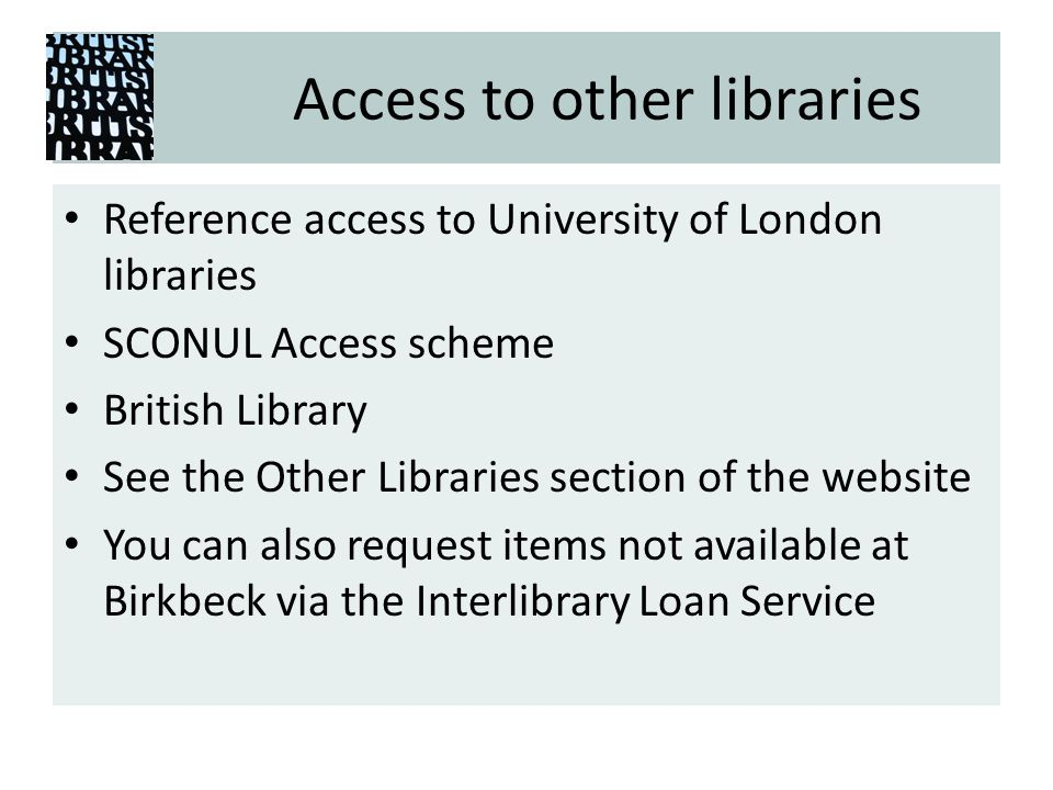 Access to other libraries Reference access to University of London libraries SCONUL Access scheme British Library See the Other Libraries section of the website You can also request items not available at Birkbeck via the Interlibrary Loan Service