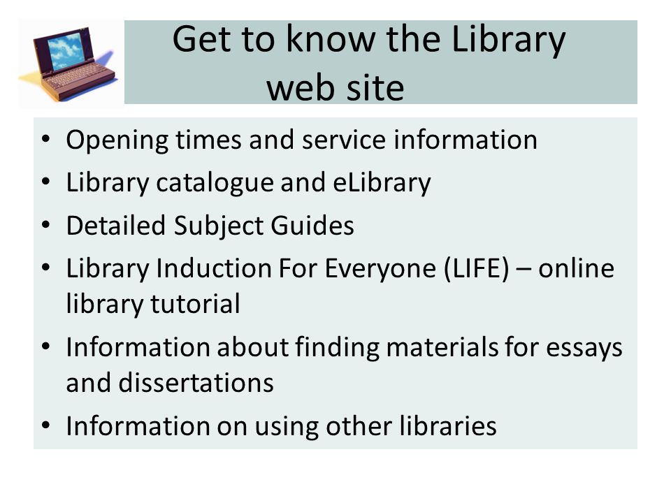 Get to know the Library web site Opening times and service information Library catalogue and eLibrary Detailed Subject Guides Library Induction For Everyone (LIFE) – online library tutorial Information about finding materials for essays and dissertations Information on using other libraries