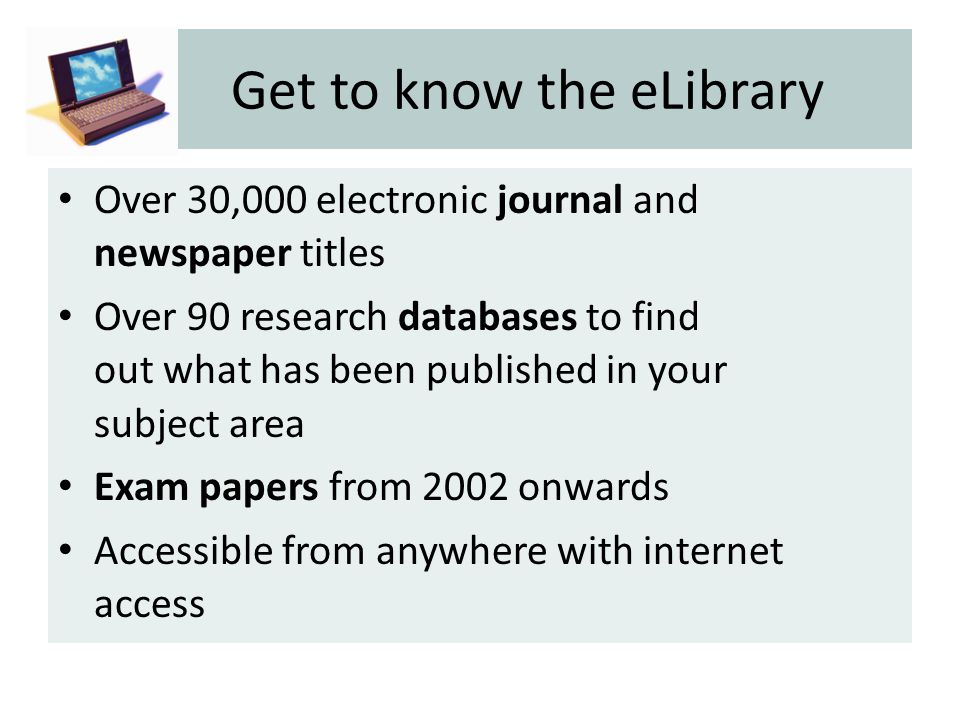 Get to know the eLibrary Over 30,000 electronic journal and newspaper titles Over 90 research databases to find out what has been published in your subject area Exam papers from 2002 onwards Accessible from anywhere with internet access