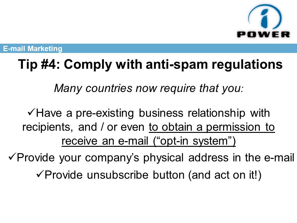Marketing Tip #4: Comply with anti-spam regulations Many countries now require that you : Have a pre-existing business relationship with recipients, and / or even to obtain a permission to receive an  ( opt-in system ) Provide your company's physical address in the  Provide unsubscribe button (and act on it!)