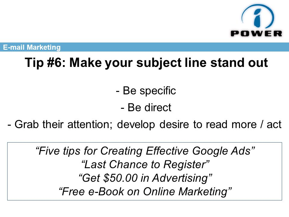 Marketing Tip #6: Make your subject line stand out - Be specific - Be direct - Grab their attention; develop desire to read more / act Five tips for Creating Effective Google Ads Last Chance to Register Get $50.00 in Advertising Free e-Book on Online Marketing