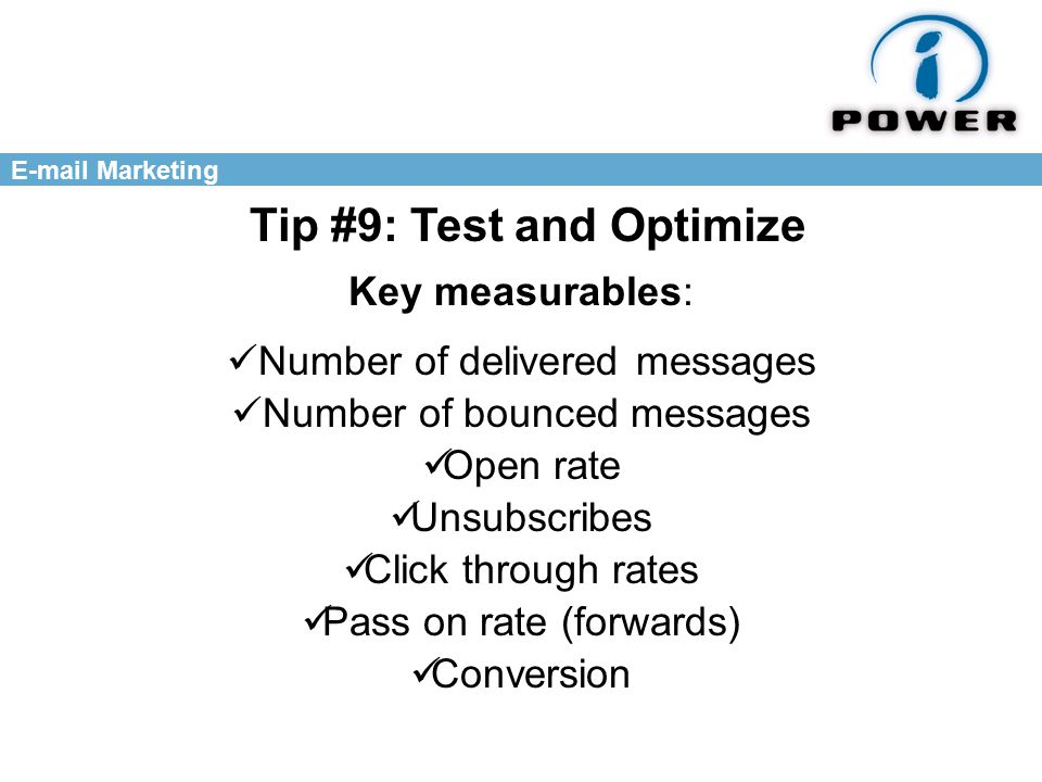 Marketing Tip #9: Test and Optimize Key measurables: Number of delivered messages Unsubscribes Click through rates Open rate Pass on rate (forwards) Conversion Number of bounced messages