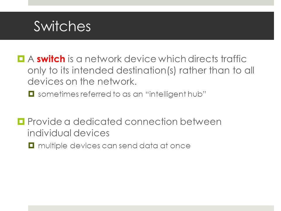 Switches  A switch is a network device which directs traffic only to its intended destination(s) rather than to all devices on the network.