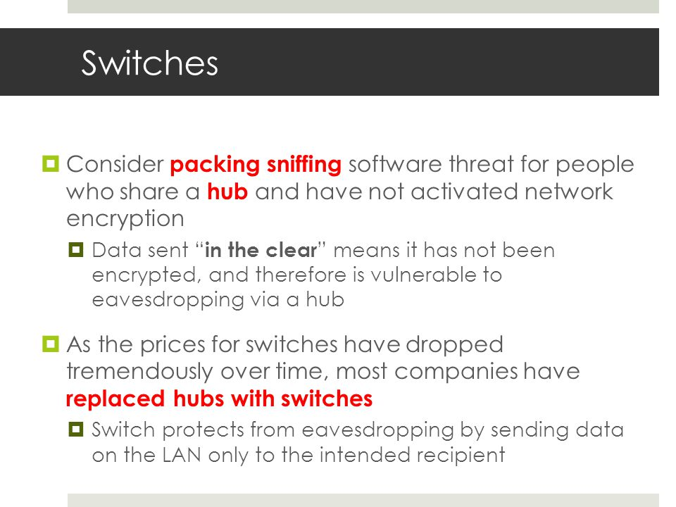 Switches  Consider packing sniffing software threat for people who share a hub and have not activated network encryption  Data sent in the clear means it has not been encrypted, and therefore is vulnerable to eavesdropping via a hub  As the prices for switches have dropped tremendously over time, most companies have replaced hubs with switches  Switch protects from eavesdropping by sending data on the LAN only to the intended recipient
