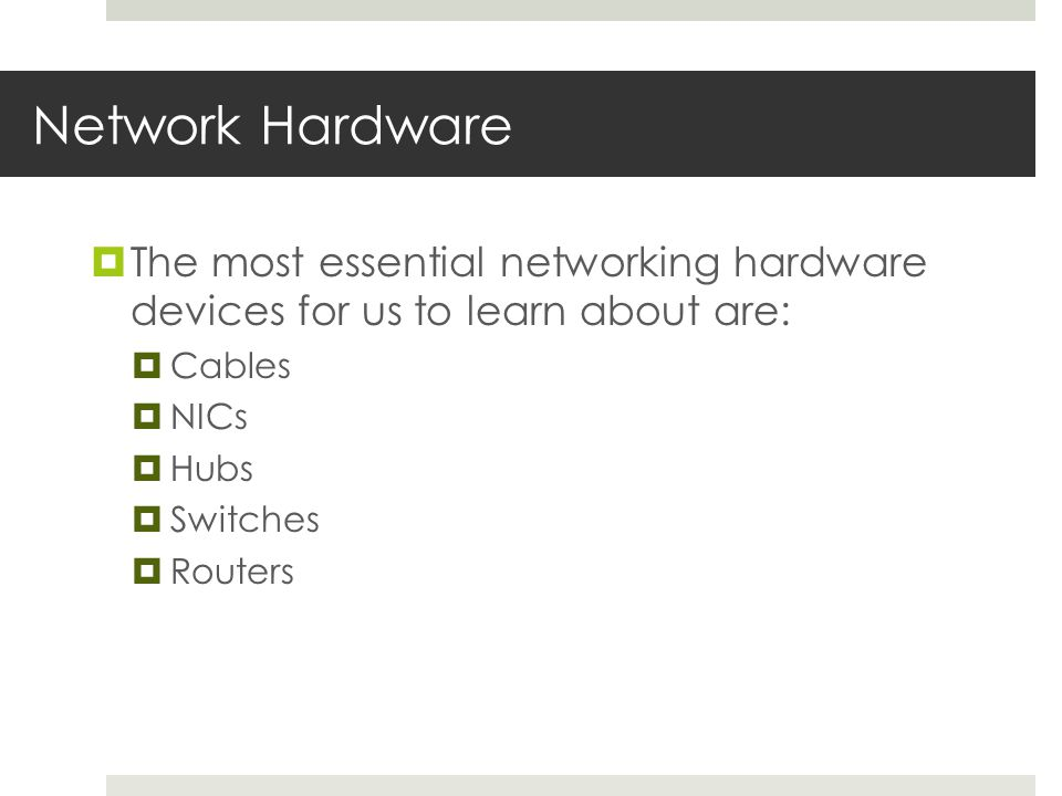 Network Hardware  The most essential networking hardware devices for us to learn about are:  Cables  NICs  Hubs  Switches  Routers