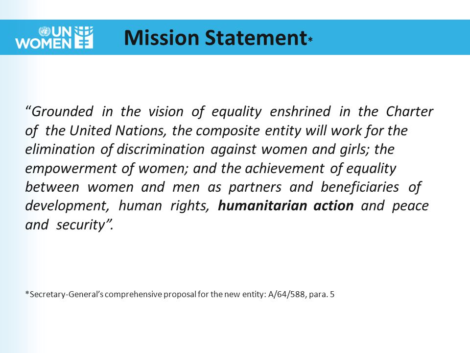 Mission Statement * Grounded in the vision of equality enshrined in the Charter of the United Nations, the composite entity will work for the elimination of discrimination against women and girls; the empowerment of women; and the achievement of equality between women and men as partners and beneficiaries of development, human rights, humanitarian action and peace and security .
