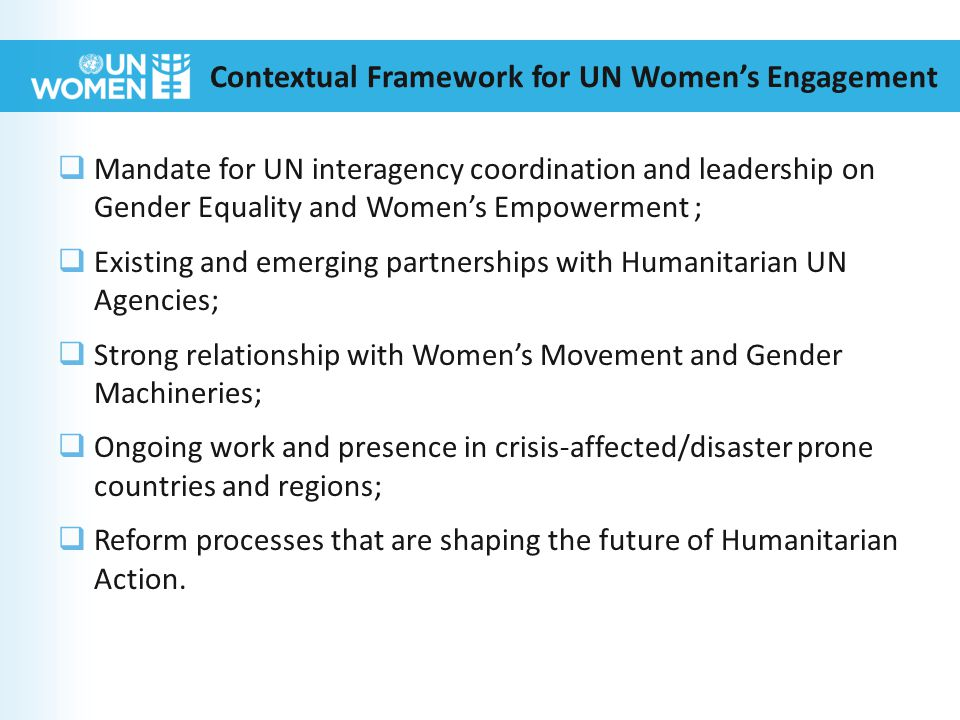 Contextual Framework for UN Women's Engagement  Mandate for UN interagency coordination and leadership on Gender Equality and Women's Empowerment ;  Existing and emerging partnerships with Humanitarian UN Agencies;  Strong relationship with Women's Movement and Gender Machineries;  Ongoing work and presence in crisis-affected/disaster prone countries and regions;  Reform processes that are shaping the future of Humanitarian Action.