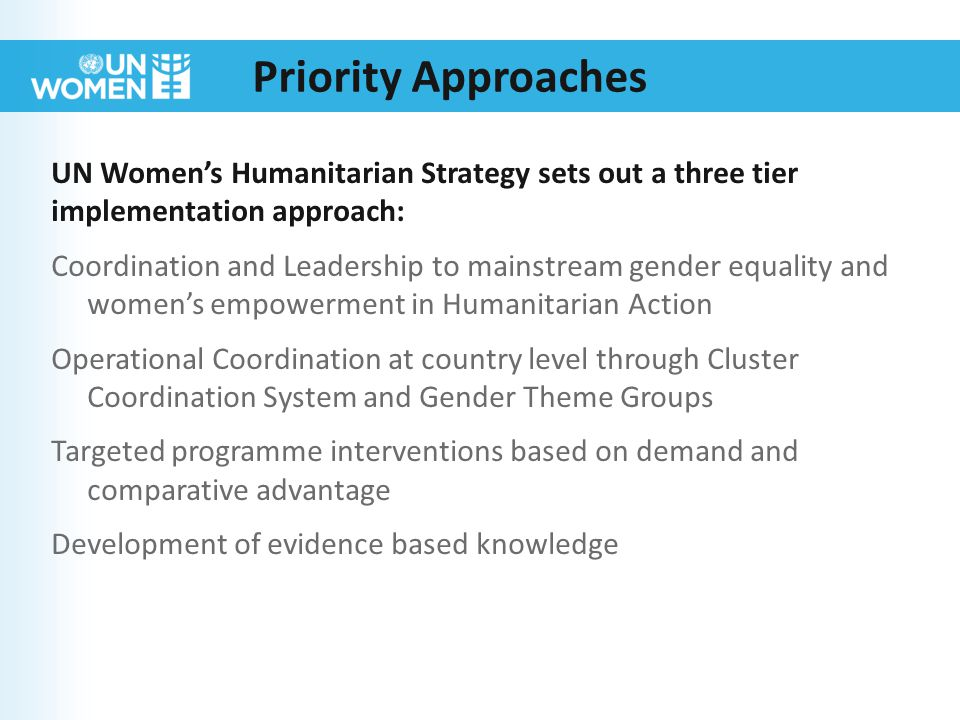 Priority Approaches UN Women's Humanitarian Strategy sets out a three tier implementation approach: Coordination and Leadership to mainstream gender equality and women's empowerment in Humanitarian Action Operational Coordination at country level through Cluster Coordination System and Gender Theme Groups Targeted programme interventions based on demand and comparative advantage Development of evidence based knowledge