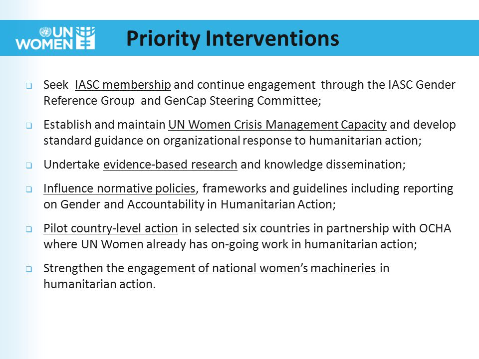  Seek IASC membership and continue engagement through the IASC Gender Reference Group and GenCap Steering Committee;  Establish and maintain UN Women Crisis Management Capacity and develop standard guidance on organizational response to humanitarian action;  Undertake evidence-based research and knowledge dissemination;  Influence normative policies, frameworks and guidelines including reporting on Gender and Accountability in Humanitarian Action;  Pilot country-level action in selected six countries in partnership with OCHA where UN Women already has on-going work in humanitarian action;  Strengthen the engagement of national women's machineries in humanitarian action.