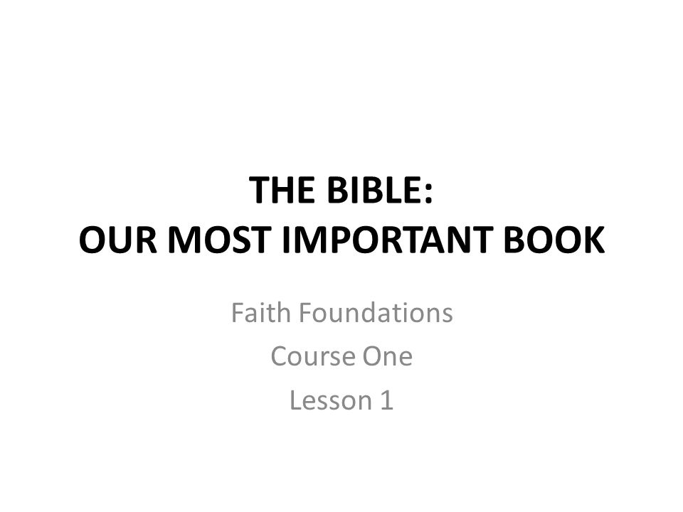 THE BIBLE: OUR MOST IMPORTANT BOOK Faith Foundations Course One Lesson 1