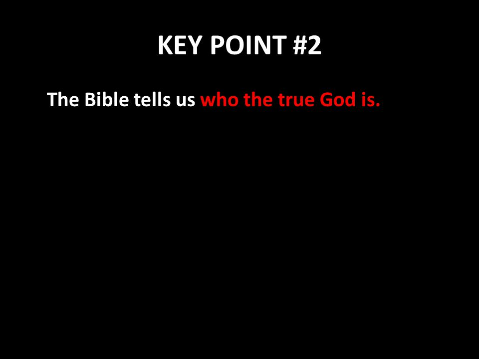 KEY POINT #2 The Bible tells us who the true God is.